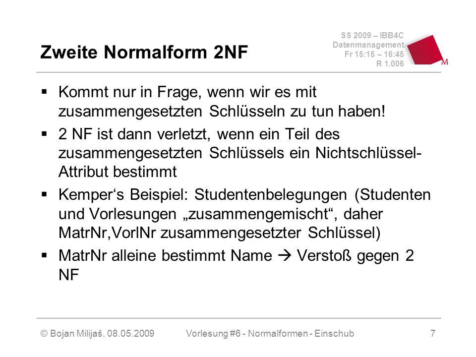 SS 2009 – IBB4C Datenmanagement Fr 15:15 – 16:45 R 1.006 © Bojan Milijaš, 08.05.2009Vorlesung #6 - Normalformen - Einschub8 Dritte Normalform 3NF Bei der 2 NF ging es um Attribute die zu einem zusammengesetzten Schlüssel gehören Bei der 3 NF geht es um Nicht-Schlüssel- Attribute Ein Verstoß gegen die 3NF liegt dann vor, wenn ein Nicht-Schlüssel-Attribute ein anderes Nicht-Schlüssel-Attribut bestimmt