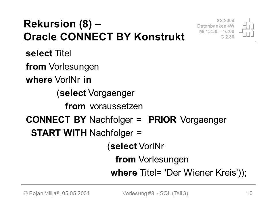 SS 2004 Datenbanken 4W Mi 13:30 – 15:00 G 2.30 © Bojan Milijaš, 05.05.2004Vorlesung #8 - SQL (Teil 3)10 Rekursion (8) – Oracle CONNECT BY Konstrukt select Titel from Vorlesungen where VorlNr in (select Vorgaenger from voraussetzen CONNECT BY Nachfolger = PRIOR Vorgaenger START WITH Nachfolger = (select VorlNr from Vorlesungen where Titel= Der Wiener Kreis ));