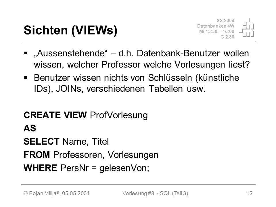 SS 2004 Datenbanken 4W Mi 13:30 – 15:00 G 2.30 © Bojan Milijaš, 05.05.2004Vorlesung #8 - SQL (Teil 3)12 Sichten (VIEWs) Aussenstehende – d.h.