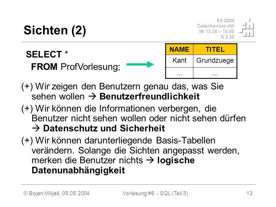 SS 2004 Datenbanken 4W Mi 13:30 – 15:00 G 2.30 © Bojan Milijaš, 05.05.2004Vorlesung #8 - SQL (Teil 3)13 Sichten (2) (+) Wir zeigen den Benutzern genau das, was Sie sehen wollen Benutzerfreundlichkeit (+) Wir können die Informationen verbergen, die Benutzer nicht sehen wollen oder nicht sehen dürfen Datenschutz und Sicherheit (+) Wir können darunterliegende Basis-Tabellen verändern.