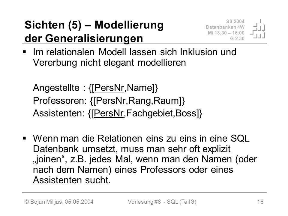 SS 2004 Datenbanken 4W Mi 13:30 – 15:00 G 2.30 © Bojan Milijaš, 05.05.2004Vorlesung #8 - SQL (Teil 3)16 Sichten (5) – Modellierung der Generalisierungen Im relationalen Modell lassen sich Inklusion und Vererbung nicht elegant modellieren Angestellte : {[PersNr,Name]} Professoren: {[PersNr,Rang,Raum]} Assistenten: {[PersNr,Fachgebiet,Boss]} Wenn man die Relationen eins zu eins in eine SQL Datenbank umsetzt, muss man sehr oft explizit joinen, z.B.