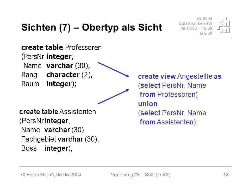 SS 2004 Datenbanken 4W Mi 13:30 – 15:00 G 2.30 © Bojan Milijaš, 05.05.2004Vorlesung #8 - SQL (Teil 3)18 Sichten (7) – Obertyp als Sicht create table Professoren (PersNrinteger, Name varchar (30), Rangcharacter (2), Raum integer); create table Assistenten (PersNrinteger, Name varchar (30), Fachgebiet varchar (30), Bossinteger); create view Angestellte as (select PersNr, Name from Professoren) union (select PersNr, Name from Assistenten);