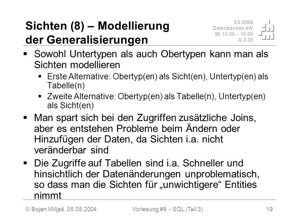 SS 2004 Datenbanken 4W Mi 13:30 – 15:00 G 2.30 © Bojan Milijaš, 05.05.2004Vorlesung #8 - SQL (Teil 3)19 Sichten (8) – Modellierung der Generalisierungen Sowohl Untertypen als auch Obertypen kann man als Sichten modellieren Erste Alternative: Obertyp(en) als Sicht(en), Untertyp(en) als Tabelle(n) Zweite Alternative: Obertyp(en) als Tabelle(n), Untertyp(en) als Sicht(en) Man spart sich bei den Zugriffen zusätzliche Joins, aber es entstehen Probleme beim Ändern oder Hinzufügen der Daten, da Sichten i.a.