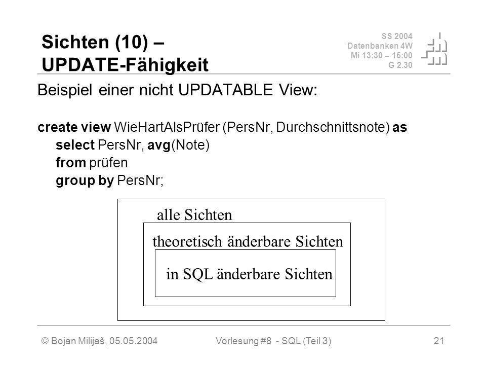 SS 2004 Datenbanken 4W Mi 13:30 – 15:00 G 2.30 © Bojan Milijaš, 05.05.2004Vorlesung #8 - SQL (Teil 3)21 Sichten (10) – UPDATE-Fähigkeit Beispiel einer nicht UPDATABLE View: create view WieHartAlsPrüfer (PersNr, Durchschnittsnote) as select PersNr, avg(Note) from prüfen group by PersNr; alle Sichten theoretisch änderbare Sichten in SQL änderbare Sichten