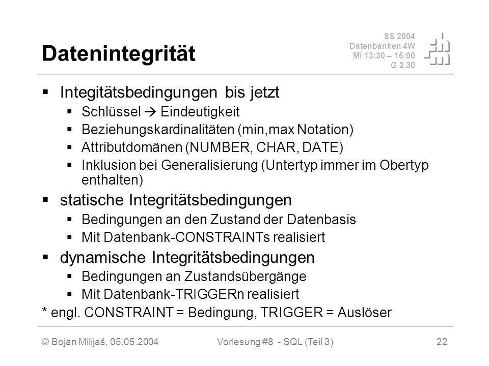 SS 2004 Datenbanken 4W Mi 13:30 – 15:00 G 2.30 © Bojan Milijaš, 05.05.2004Vorlesung #8 - SQL (Teil 3)22 Datenintegrität Integitätsbedingungen bis jetzt Schlüssel Eindeutigkeit Beziehungskardinalitäten (min,max Notation) Attributdomänen (NUMBER, CHAR, DATE) Inklusion bei Generalisierung (Untertyp immer im Obertyp enthalten) statische Integritätsbedingungen Bedingungen an den Zustand der Datenbasis Mit Datenbank-CONSTRAINTs realisiert dynamische Integritätsbedingungen Bedingungen an Zustandsübergänge Mit Datenbank-TRIGGERn realisiert * engl.
