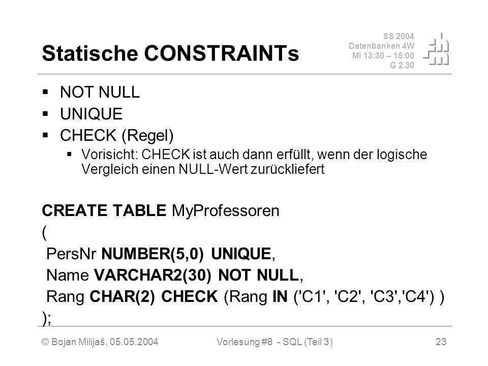 SS 2004 Datenbanken 4W Mi 13:30 – 15:00 G 2.30 © Bojan Milijaš, 05.05.2004Vorlesung #8 - SQL (Teil 3)23 Statische CONSTRAINTs NOT NULL UNIQUE CHECK (Regel) Vorisicht: CHECK ist auch dann erfüllt, wenn der logische Vergleich einen NULL-Wert zurückliefert CREATE TABLE MyProfessoren ( PersNr NUMBER(5,0) UNIQUE, Name VARCHAR2(30) NOT NULL, Rang CHAR(2) CHECK (Rang IN ( C1 , C2 , C3 , C4 ) ) );
