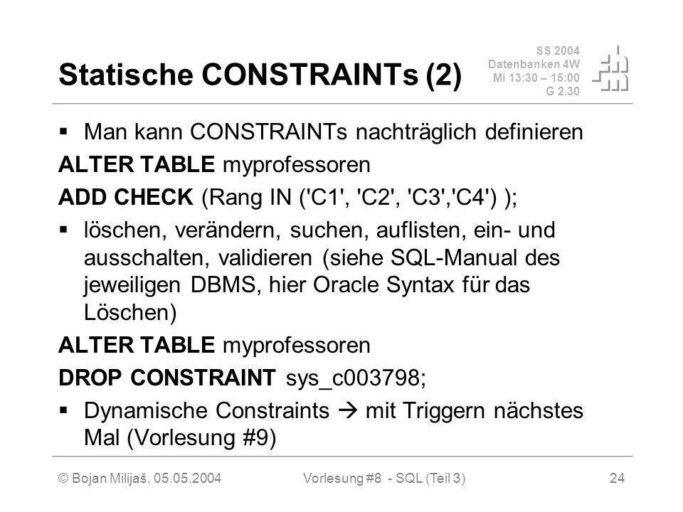 SS 2004 Datenbanken 4W Mi 13:30 – 15:00 G 2.30 © Bojan Milijaš, 05.05.2004Vorlesung #8 - SQL (Teil 3)24 Statische CONSTRAINTs (2) Man kann CONSTRAINTs nachträglich definieren ALTER TABLE myprofessoren ADD CHECK (Rang IN ( C1 , C2 , C3 , C4 ) ); löschen, verändern, suchen, auflisten, ein- und ausschalten, validieren (siehe SQL-Manual des jeweiligen DBMS, hier Oracle Syntax für das Löschen) ALTER TABLE myprofessoren DROP CONSTRAINT sys_c003798; Dynamische Constraints mit Triggern nächstes Mal (Vorlesung #9)