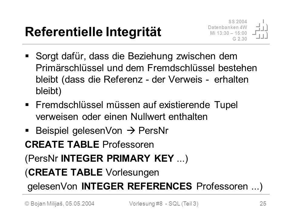 SS 2004 Datenbanken 4W Mi 13:30 – 15:00 G 2.30 © Bojan Milijaš, 05.05.2004Vorlesung #8 - SQL (Teil 3)25 Referentielle Integrität Sorgt dafür, dass die Beziehung zwischen dem Primärschlüssel und dem Fremdschlüssel bestehen bleibt (dass die Referenz - der Verweis - erhalten bleibt) Fremdschlüssel müssen auf existierende Tupel verweisen oder einen Nullwert enthalten Beispiel gelesenVon PersNr CREATE TABLE Professoren (PersNr INTEGER PRIMARY KEY...) (CREATE TABLE Vorlesungen gelesenVon INTEGER REFERENCES Professoren...)
