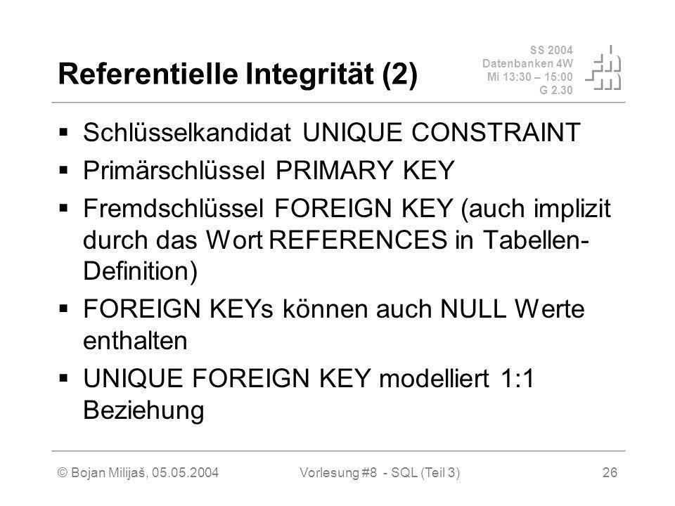SS 2004 Datenbanken 4W Mi 13:30 – 15:00 G 2.30 © Bojan Milijaš, 05.05.2004Vorlesung #8 - SQL (Teil 3)26 Referentielle Integrität (2) Schlüsselkandidat UNIQUE CONSTRAINT Primärschlüssel PRIMARY KEY Fremdschlüssel FOREIGN KEY (auch implizit durch das Wort REFERENCES in Tabellen- Definition) FOREIGN KEYs können auch NULL Werte enthalten UNIQUE FOREIGN KEY modelliert 1:1 Beziehung