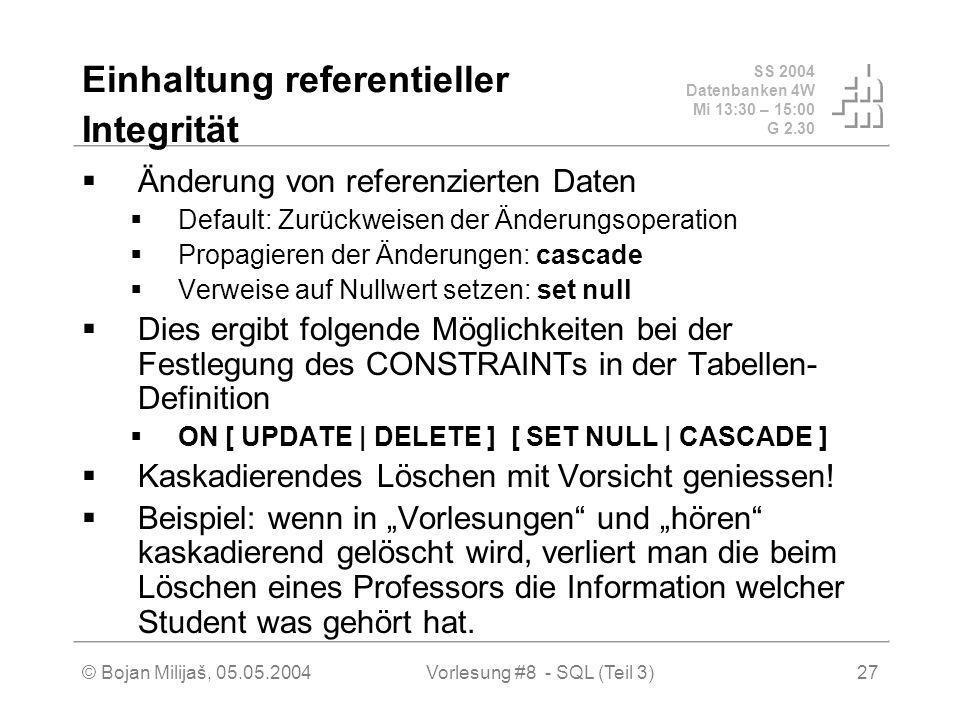SS 2004 Datenbanken 4W Mi 13:30 – 15:00 G 2.30 © Bojan Milijaš, 05.05.2004Vorlesung #8 - SQL (Teil 3)27 Einhaltung referentieller Integrität Änderung von referenzierten Daten Default: Zurückweisen der Änderungsoperation Propagieren der Änderungen: cascade Verweise auf Nullwert setzen: set null Dies ergibt folgende Möglichkeiten bei der Festlegung des CONSTRAINTs in der Tabellen- Definition ON [ UPDATE | DELETE ] [ SET NULL | CASCADE ] Kaskadierendes Löschen mit Vorsicht geniessen.