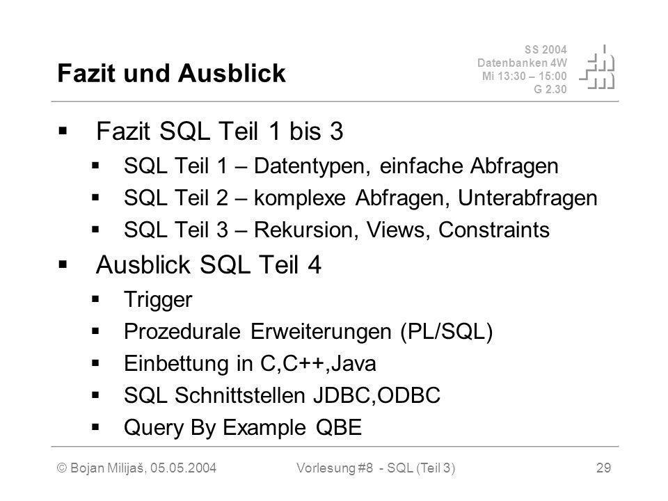 SS 2004 Datenbanken 4W Mi 13:30 – 15:00 G 2.30 © Bojan Milijaš, 05.05.2004Vorlesung #8 - SQL (Teil 3)29 Fazit und Ausblick Fazit SQL Teil 1 bis 3 SQL Teil 1 – Datentypen, einfache Abfragen SQL Teil 2 – komplexe Abfragen, Unterabfragen SQL Teil 3 – Rekursion, Views, Constraints Ausblick SQL Teil 4 Trigger Prozedurale Erweiterungen (PL/SQL) Einbettung in C,C++,Java SQL Schnittstellen JDBC,ODBC Query By Example QBE