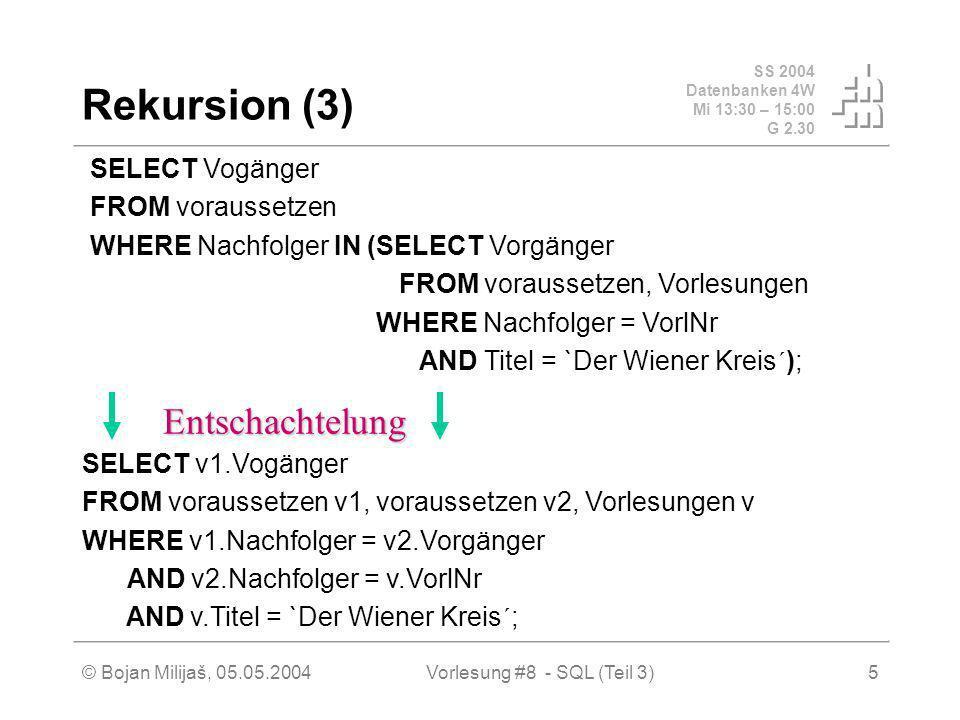 SS 2004 Datenbanken 4W Mi 13:30 – 15:00 G 2.30 © Bojan Milijaš, 05.05.2004Vorlesung #8 - SQL (Teil 3)5 Rekursion (3) SELECT Vogänger FROM voraussetzen WHERE Nachfolger IN (SELECT Vorgänger FROM voraussetzen, Vorlesungen WHERE Nachfolger = VorlNr AND Titel = `Der Wiener Kreis´); SELECT v1.Vogänger FROM voraussetzen v1, voraussetzen v2, Vorlesungen v WHERE v1.Nachfolger = v2.Vorgänger AND v2.Nachfolger = v.VorlNr AND v.Titel = `Der Wiener Kreis´; Entschachtelung