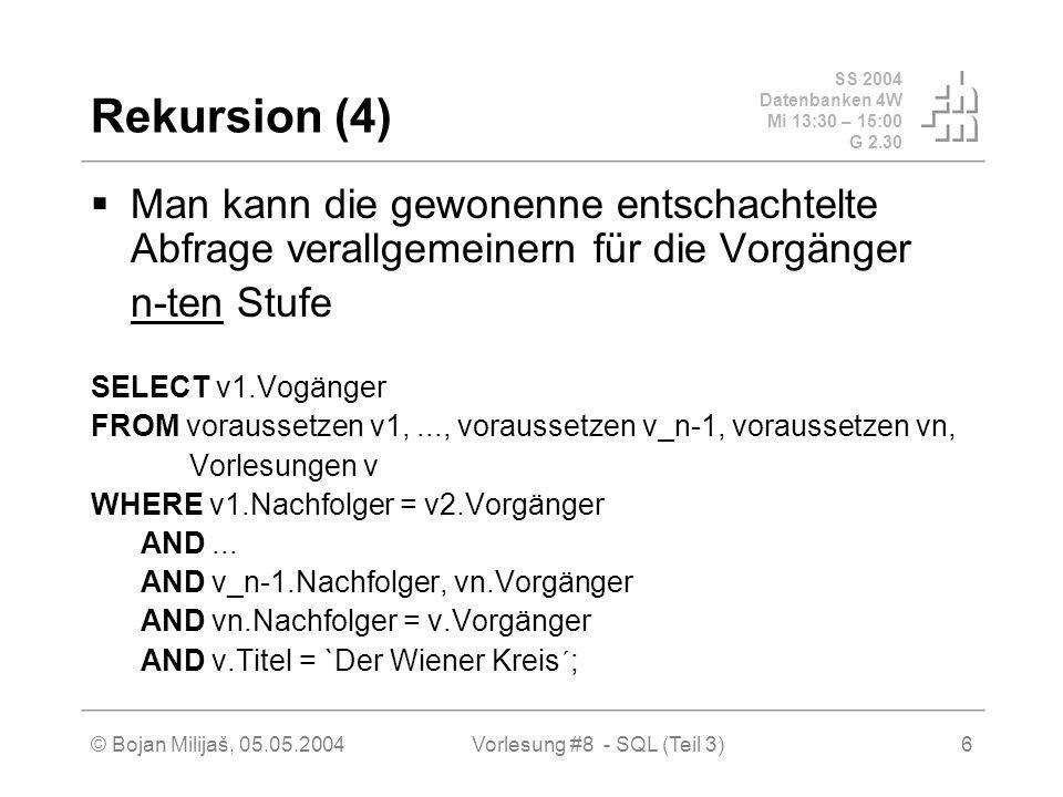 SS 2004 Datenbanken 4W Mi 13:30 – 15:00 G 2.30 © Bojan Milijaš, 05.05.2004Vorlesung #8 - SQL (Teil 3)6 Rekursion (4) Man kann die gewonenne entschachtelte Abfrage verallgemeinern für die Vorgänger n-ten Stufe SELECT v1.Vogänger FROM voraussetzen v1,..., voraussetzen v_n-1, voraussetzen vn, Vorlesungen v WHERE v1.Nachfolger = v2.Vorgänger AND...