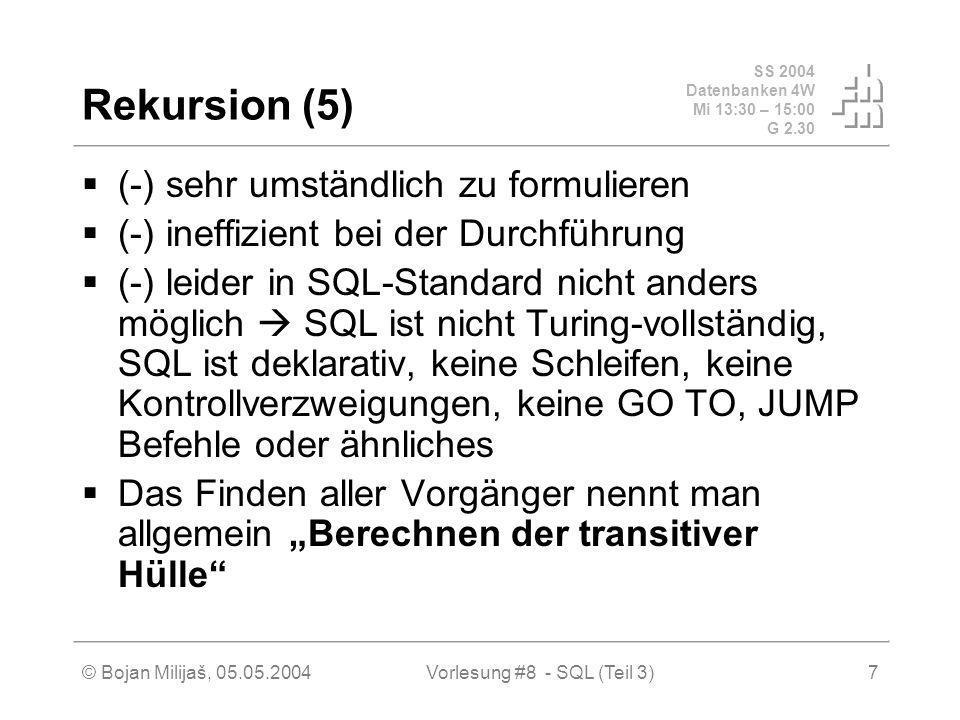 SS 2004 Datenbanken 4W Mi 13:30 – 15:00 G 2.30 © Bojan Milijaš, 05.05.2004Vorlesung #8 - SQL (Teil 3)7 Rekursion (5) (-) sehr umständlich zu formulieren (-) ineffizient bei der Durchführung (-) leider in SQL-Standard nicht anders möglich SQL ist nicht Turing-vollständig, SQL ist deklarativ, keine Schleifen, keine Kontrollverzweigungen, keine GO TO, JUMP Befehle oder ähnliches Das Finden aller Vorgänger nennt man allgemein Berechnen der transitiver Hülle