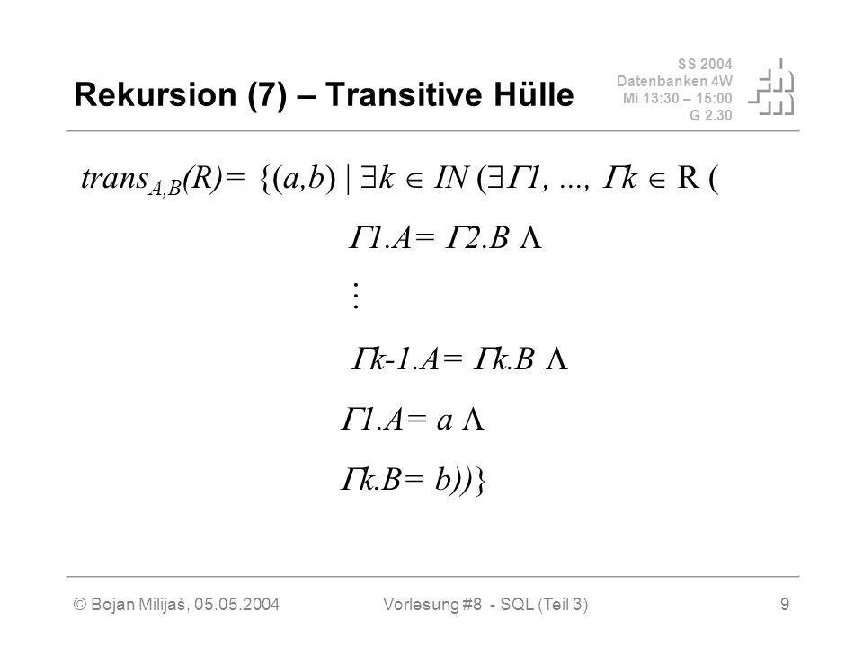 SS 2004 Datenbanken 4W Mi 13:30 – 15:00 G 2.30 © Bojan Milijaš, 05.05.2004Vorlesung #8 - SQL (Teil 3)9 Rekursion (7) – Transitive Hülle trans A,B (R)= {(a,b) k IN ( 1,..., k R ( 1.A= 2.B k-1.A= k.B 1.A= a k.B= b))}