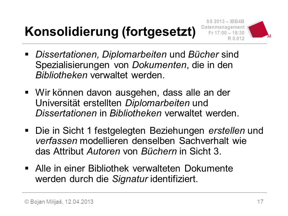 SS 2013 – IBB4B Datenmanagement Fr 17:00 – 18:30 R 0.012 © Bojan Milijaš, 12.04.201317 Konsolidierung (fortgesetzt) Dissertationen, Diplomarbeiten und Bücher sind Spezialisierungen von Dokumenten, die in den Bibliotheken verwaltet werden.