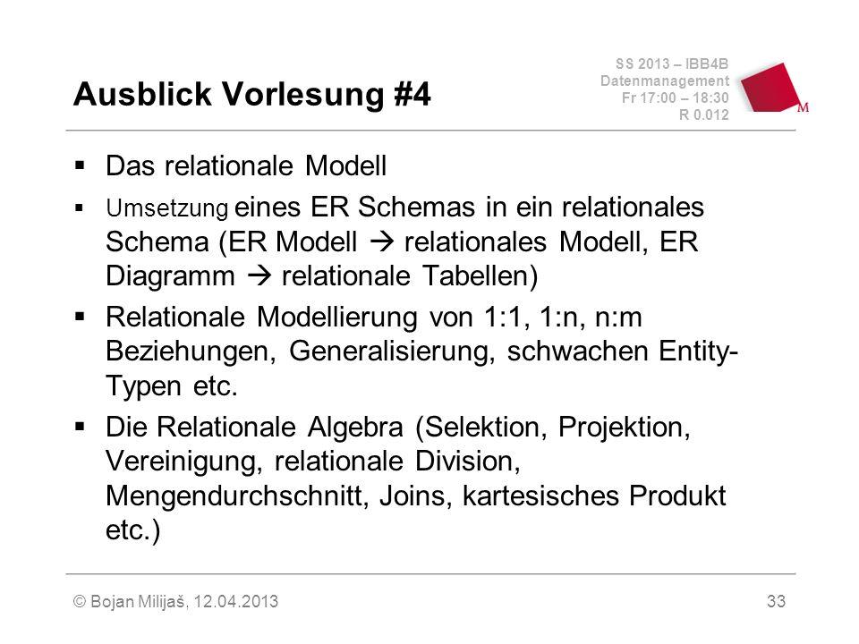 SS 2013 – IBB4B Datenmanagement Fr 17:00 – 18:30 R 0.012 © Bojan Milijaš, 12.04.201333 Das relationale Modell Umsetzung eines ER Schemas in ein relationales Schema (ER Modell relationales Modell, ER Diagramm relationale Tabellen) Relationale Modellierung von 1:1, 1:n, n:m Beziehungen, Generalisierung, schwachen Entity- Typen etc.