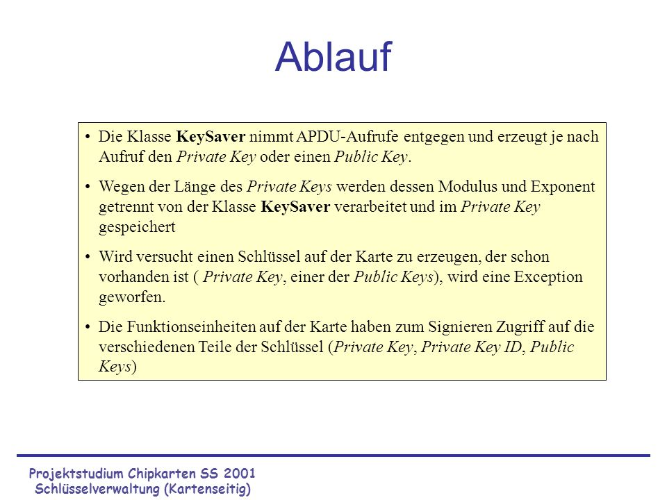 Projektstudium Chipkarten SS 2001 Schlüsselverwaltung (Kartenseitig) Speichern der Schlüssel auf der Karte Private Key –Instanz der KlasseRSA_PrivateK