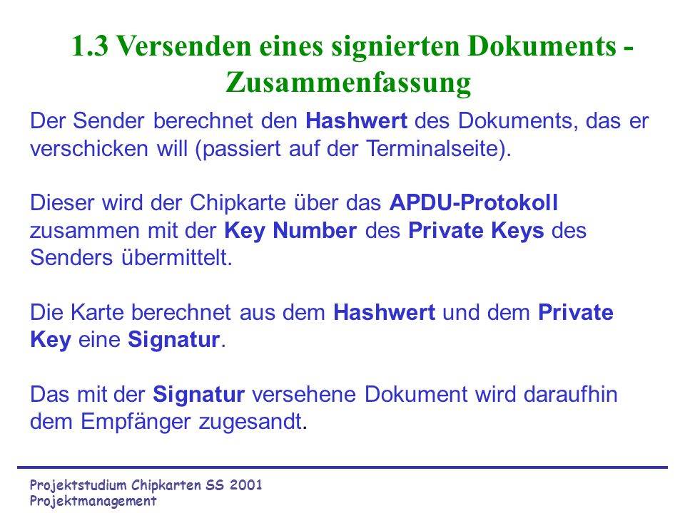 Projektstudium Chipkarten SS 2001 Probleme bei Austausch von Nachrichten Authentifizierung des Absenders Garantie der Unverfälschtheit des Dokumentes Lösung durch die Signatur