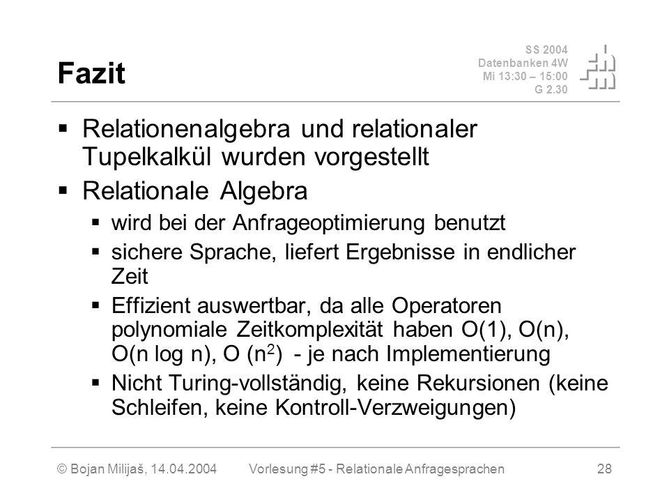 SS 2004 Datenbanken 4W Mi 13:30 – 15:00 G 2.30 © Bojan Milijaš, 14.04.2004Vorlesung #5 - Relationale Anfragesprachen28 Fazit Relationenalgebra und relationaler Tupelkalkül wurden vorgestellt Relationale Algebra wird bei der Anfrageoptimierung benutzt sichere Sprache, liefert Ergebnisse in endlicher Zeit Effizient auswertbar, da alle Operatoren polynomiale Zeitkomplexität haben O(1), O(n), O(n log n), O (n 2 ) - je nach Implementierung Nicht Turing-vollständig, keine Rekursionen (keine Schleifen, keine Kontroll-Verzweigungen)