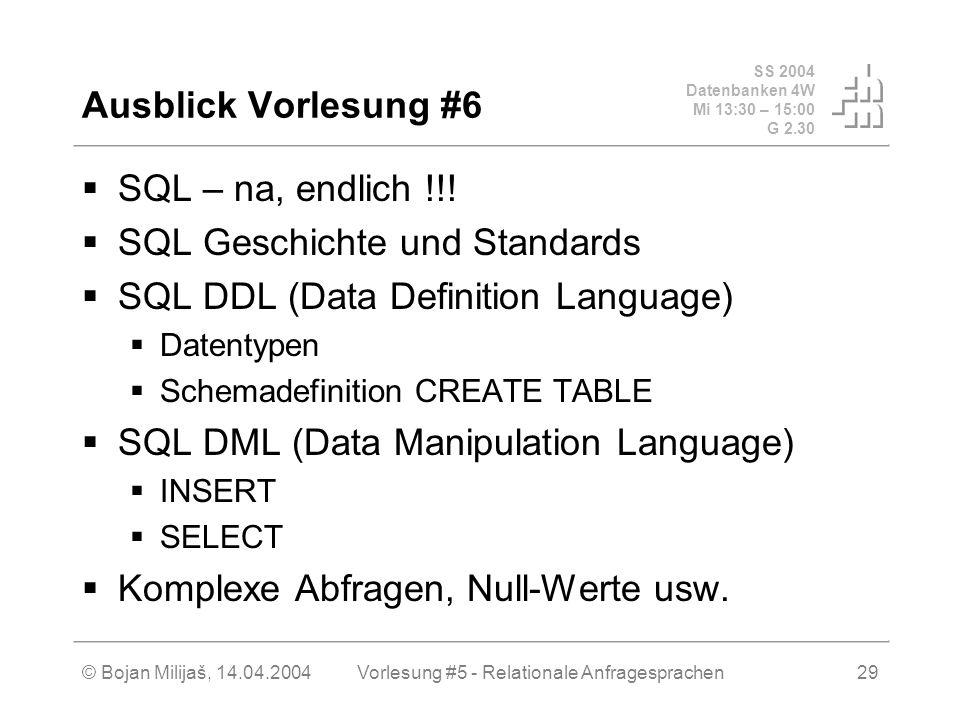 SS 2004 Datenbanken 4W Mi 13:30 – 15:00 G 2.30 © Bojan Milijaš, 14.04.2004Vorlesung #5 - Relationale Anfragesprachen29 SQL – na, endlich !!.