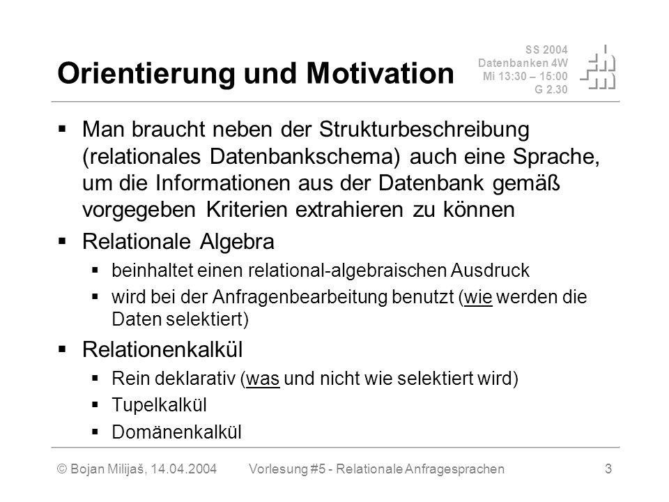 SS 2004 Datenbanken 4W Mi 13:30 – 15:00 G 2.30 © Bojan Milijaš, 14.04.2004Vorlesung #5 - Relationale Anfragesprachen3 Orientierung und Motivation Man braucht neben der Strukturbeschreibung (relationales Datenbankschema) auch eine Sprache, um die Informationen aus der Datenbank gemäß vorgegeben Kriterien extrahieren zu können Relationale Algebra beinhaltet einen relational-algebraischen Ausdruck wird bei der Anfragenbearbeitung benutzt (wie werden die Daten selektiert) Relationenkalkül Rein deklarativ (was und nicht wie selektiert wird) Tupelkalkül Domänenkalkül