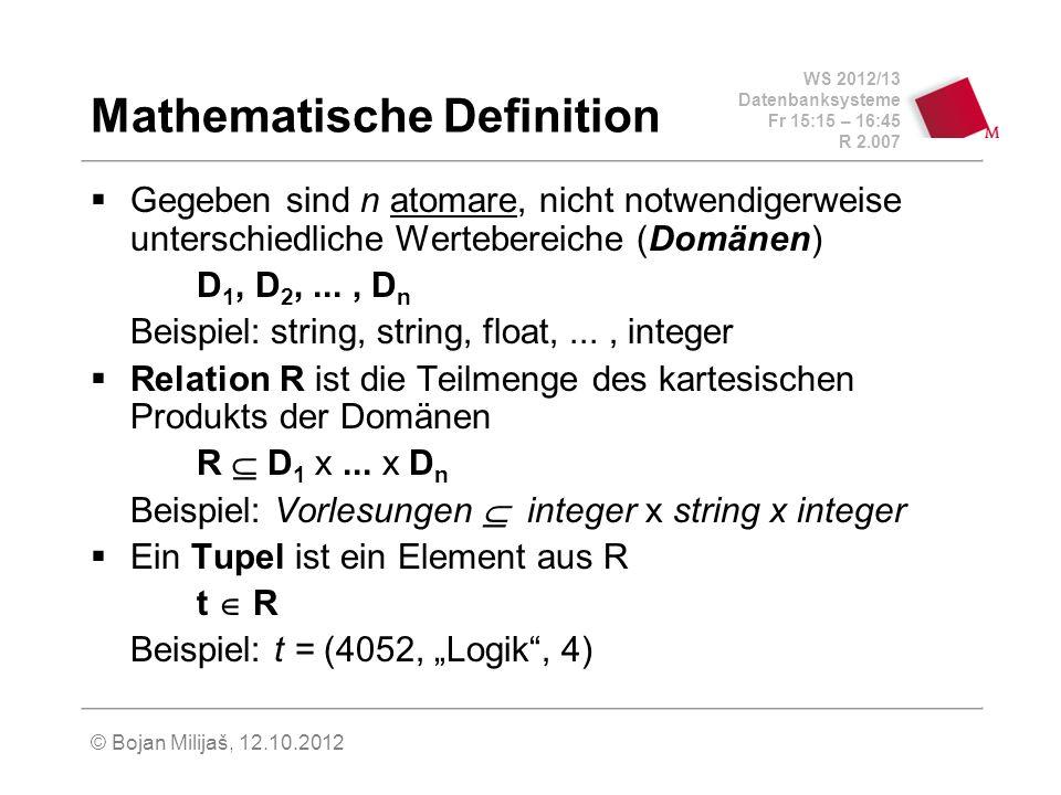 WS 2012/13 Datenbanksysteme Fr 15:15 – 16:45 R 2.007 © Bojan Milijaš, 12.10.2012 Mathematische Definition Gegeben sind n atomare, nicht notwendigerweise unterschiedliche Wertebereiche (Domänen) D 1, D 2,..., D n Beispiel: string, string, float,..., integer Relation R ist die Teilmenge des kartesischen Produkts der Domänen R D 1 x...