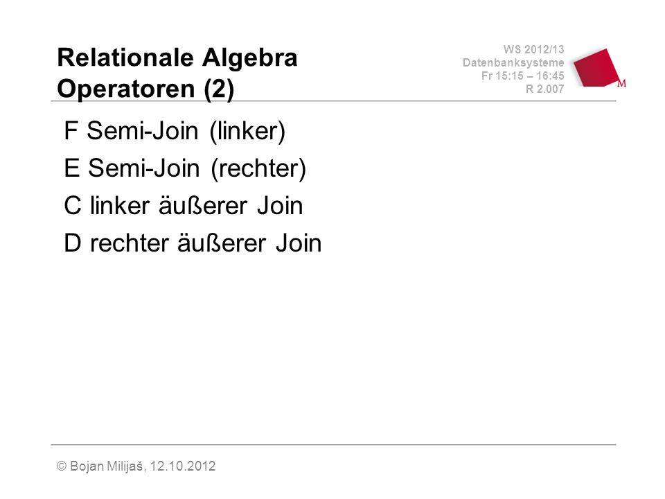 WS 2012/13 Datenbanksysteme Fr 15:15 – 16:45 R 2.007 © Bojan Milijaš, 12.10.2012 Relationale Algebra Operatoren (2) F Semi-Join (linker) E Semi-Join (