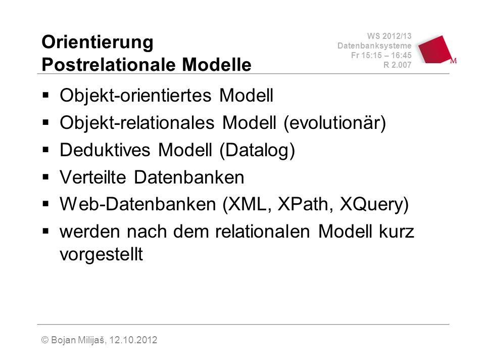 WS 2012/13 Datenbanksysteme Fr 15:15 – 16:45 R 2.007 © Bojan Milijaš, 12.10.2012 Orientierung Postrelationale Modelle Objekt-orientiertes Modell Objekt-relationales Modell (evolutionär) Deduktives Modell (Datalog) Verteilte Datenbanken Web-Datenbanken (XML, XPath, XQuery) werden nach dem relationalen Modell kurz vorgestellt