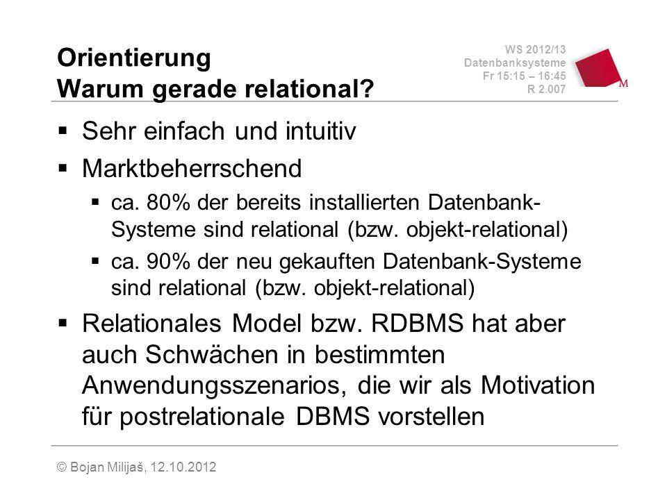 WS 2012/13 Datenbanksysteme Fr 15:15 – 16:45 R 2.007 © Bojan Milijaš, 12.10.2012 Orientierung Warum gerade relational? Sehr einfach und intuitiv Markt