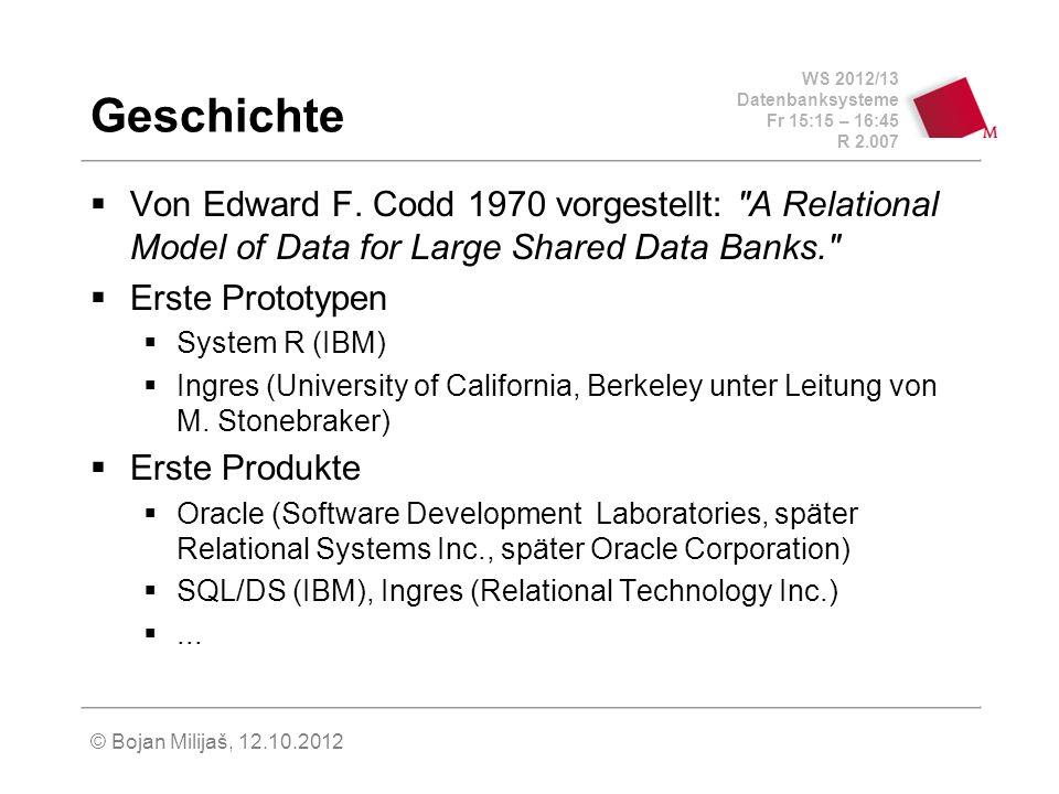 WS 2012/13 Datenbanksysteme Fr 15:15 – 16:45 R 2.007 © Bojan Milijaš, 12.10.2012 Geschichte Von Edward F. Codd 1970 vorgestellt: