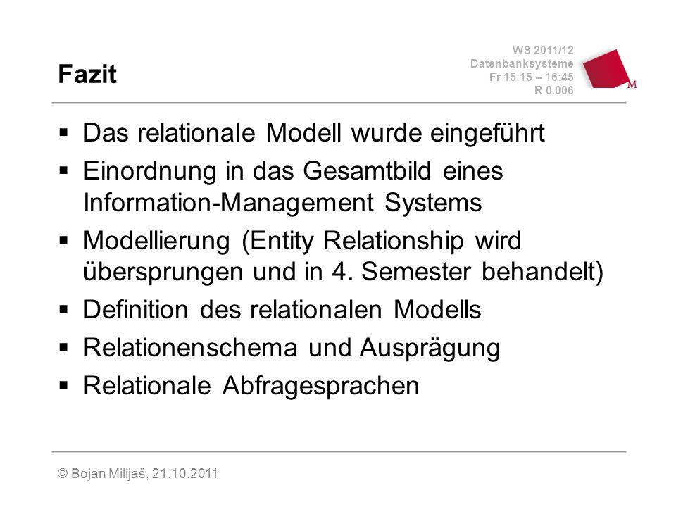 WS 2011/12 Datenbanksysteme Fr 15:15 – 16:45 R 0.006 © Bojan Milijaš, 21.10.2011 Fazit Das relationale Modell wurde eingeführt Einordnung in das Gesamtbild eines Information-Management Systems Modellierung (Entity Relationship wird übersprungen und in 4.