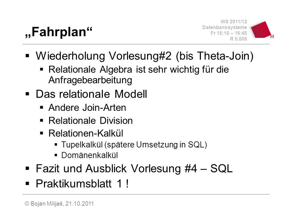 WS 2011/12 Datenbanksysteme Fr 15:15 – 16:45 R 0.006 © Bojan Milijaš, 21.10.2011 Fahrplan Wiederholung Vorlesung#2 (bis Theta-Join) Relationale Algebr