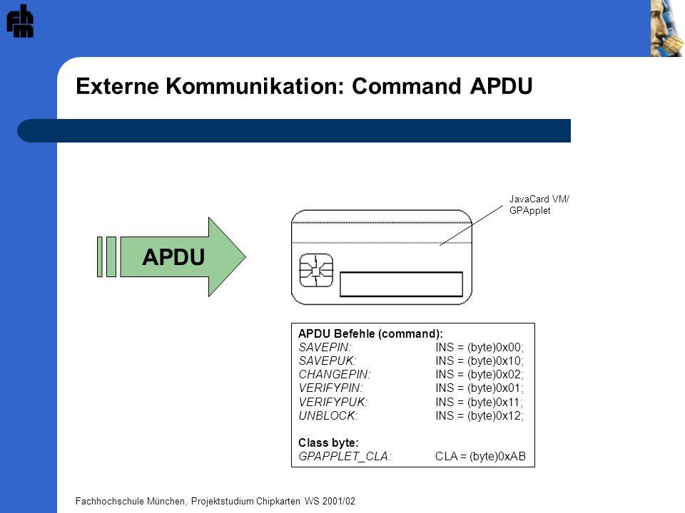 Fachhochschule München, Projektstudium Chipkarten WS 2001/02 Externe Kommunikation: Command APDU APDU APDU Befehle (command): SAVEPIN: INS = (byte)0x0