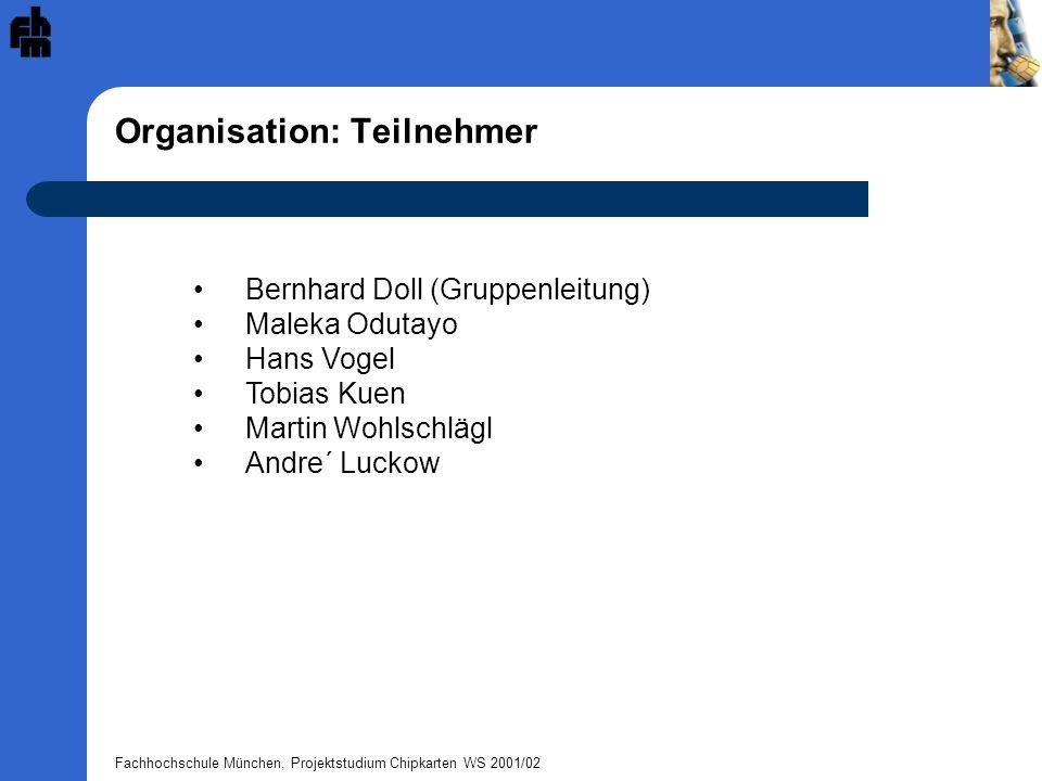 Fachhochschule München, Projektstudium Chipkarten WS 2001/02 Organisation: Teilnehmer Bernhard Doll (Gruppenleitung) Maleka Odutayo Hans Vogel Tobias