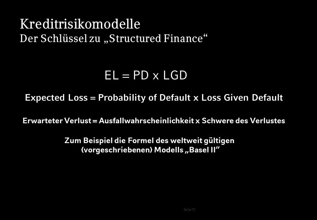 Seite 12 Kreditrisikomodelle Der Schlüssel zu Structured Finance EL = PD x LGD Expected Loss = Probability of Default x Loss Given Default Erwarteter