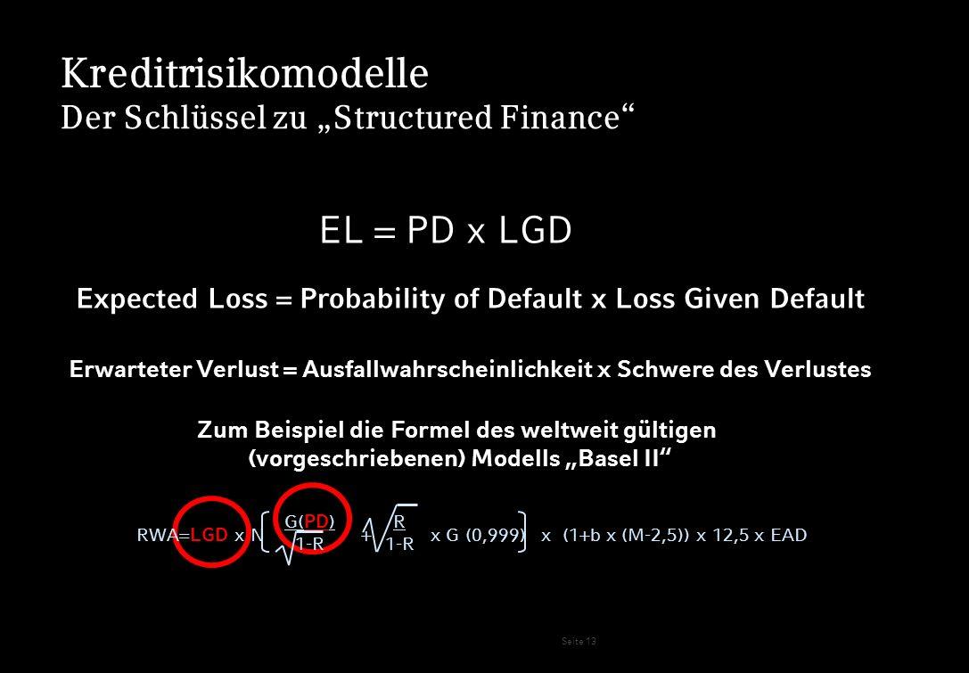 Seite 13 Kreditrisikomodelle G( PD ) 1-R R 1-R RWA= LGD x N + x G (0,999) x (1+b x (M-2,5)) x 12,5 x EAD Der Schlüssel zu Structured Finance EL = PD x