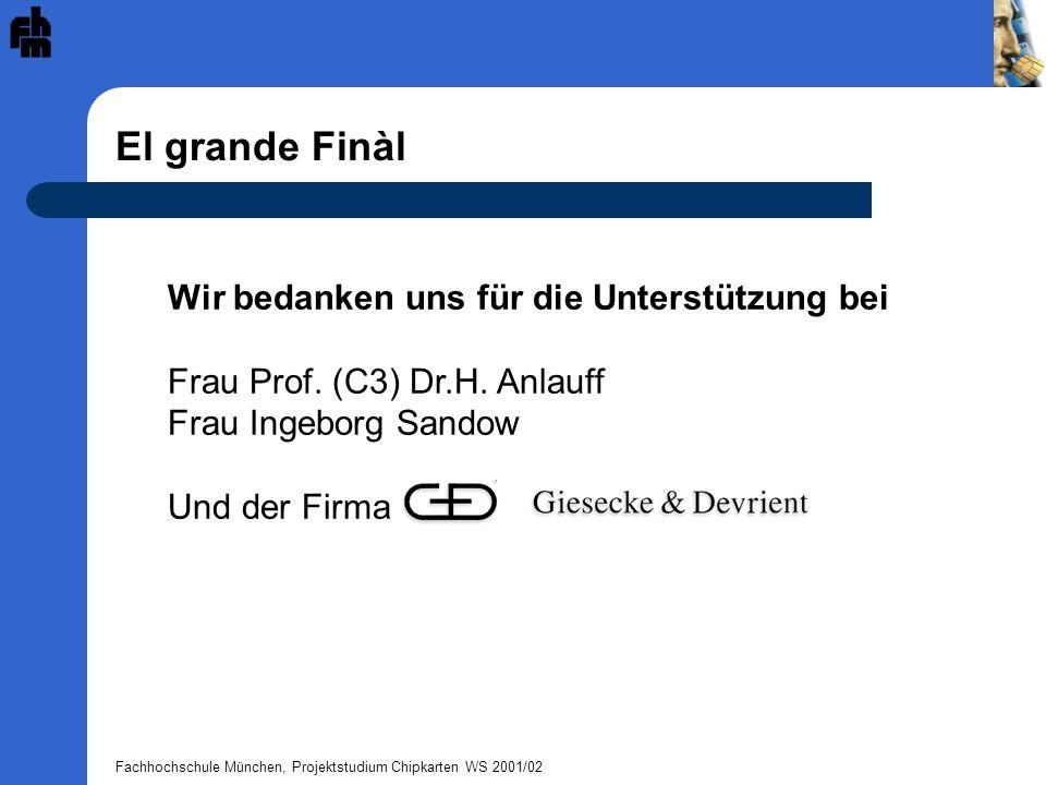 Fachhochschule München, Projektstudium Chipkarten WS 2001/02 El grande Finàl Wir bedanken uns für die Unterstützung bei Frau Prof. (C3) Dr.H. Anlauff