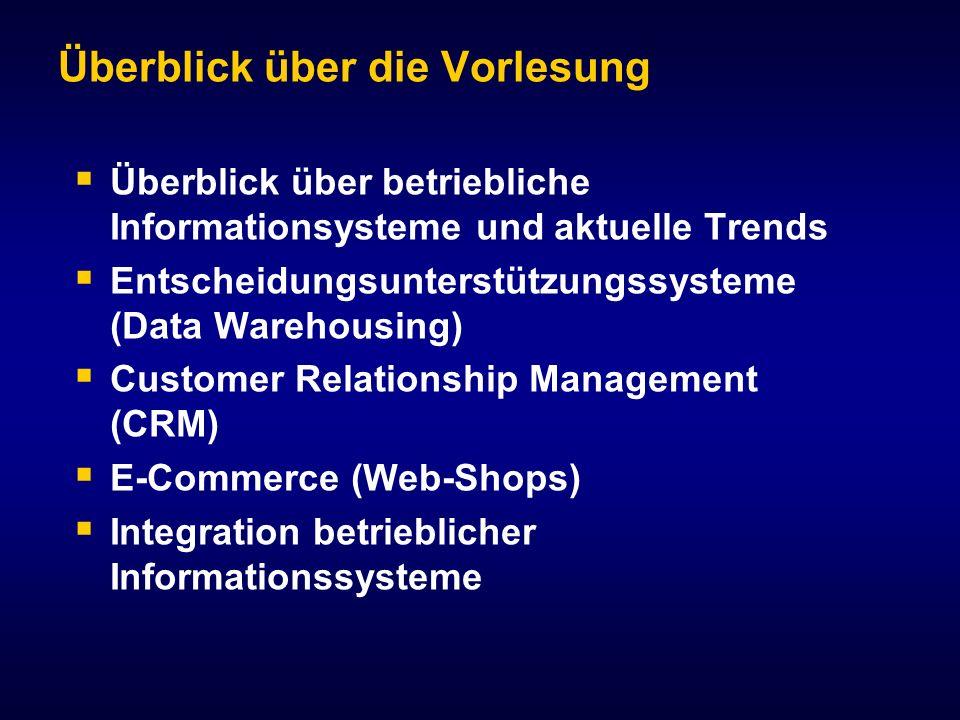 Überblick über die Vorlesung Überblick über betriebliche Informationsysteme und aktuelle Trends Entscheidungsunterstützungssysteme (Data Warehousing) Customer Relationship Management (CRM) E-Commerce (Web-Shops) Integration betrieblicher Informationssysteme