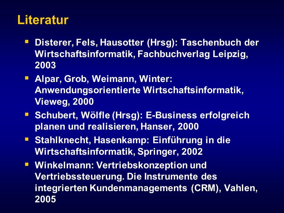 Literatur Disterer, Fels, Hausotter (Hrsg): Taschenbuch der Wirtschaftsinformatik, Fachbuchverlag Leipzig, 2003 Alpar, Grob, Weimann, Winter: Anwendungsorientierte Wirtschaftsinformatik, Vieweg, 2000 Schubert, Wölfle (Hrsg): E-Business erfolgreich planen und realisieren, Hanser, 2000 Stahlknecht, Hasenkamp: Einführung in die Wirtschaftsinformatik, Springer, 2002 Winkelmann: Vertriebskonzeption und Vertriebssteuerung.