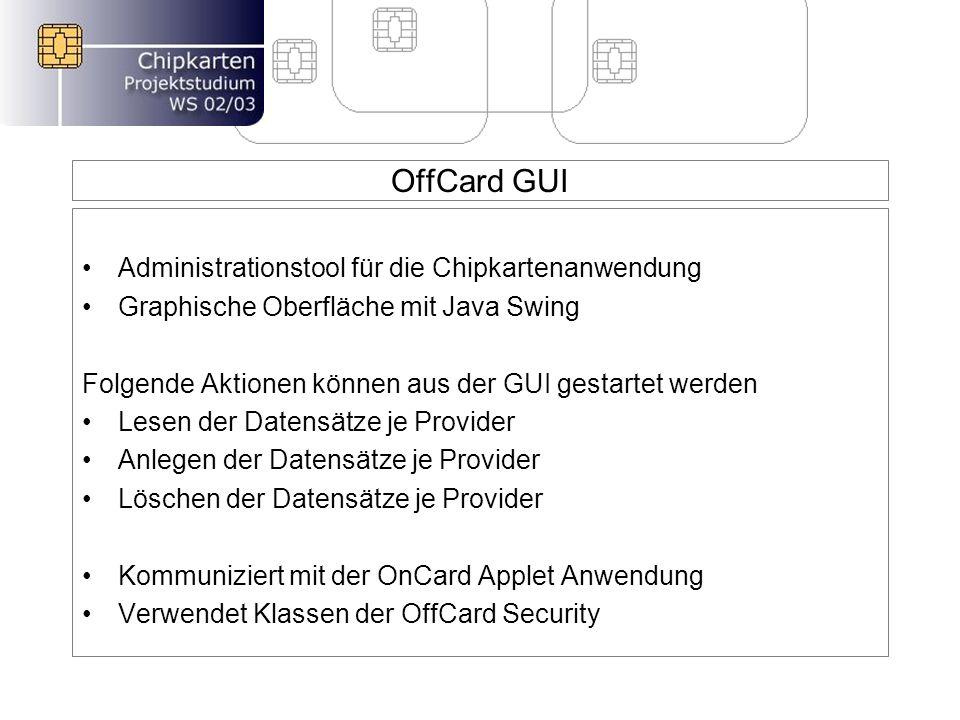 OffCard GUI Administrationstool für die Chipkartenanwendung Graphische Oberfläche mit Java Swing Folgende Aktionen können aus der GUI gestartet werden Lesen der Datensätze je Provider Anlegen der Datensätze je Provider Löschen der Datensätze je Provider Kommuniziert mit der OnCard Applet Anwendung Verwendet Klassen der OffCard Security