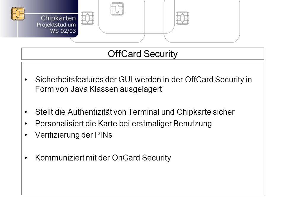 OffCard Security Sicherheitsfeatures der GUI werden in der OffCard Security in Form von Java Klassen ausgelagert Stellt die Authentizität von Terminal und Chipkarte sicher Personalisiert die Karte bei erstmaliger Benutzung Verifizierung der PINs Kommuniziert mit der OnCard Security