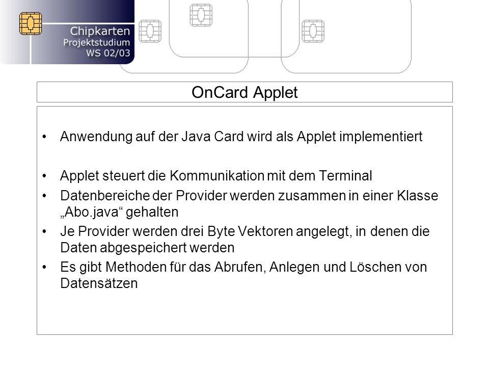 OnCard Applet Anwendung auf der Java Card wird als Applet implementiert Applet steuert die Kommunikation mit dem Terminal Datenbereiche der Provider werden zusammen in einer Klasse Abo.java gehalten Je Provider werden drei Byte Vektoren angelegt, in denen die Daten abgespeichert werden Es gibt Methoden für das Abrufen, Anlegen und Löschen von Datensätzen