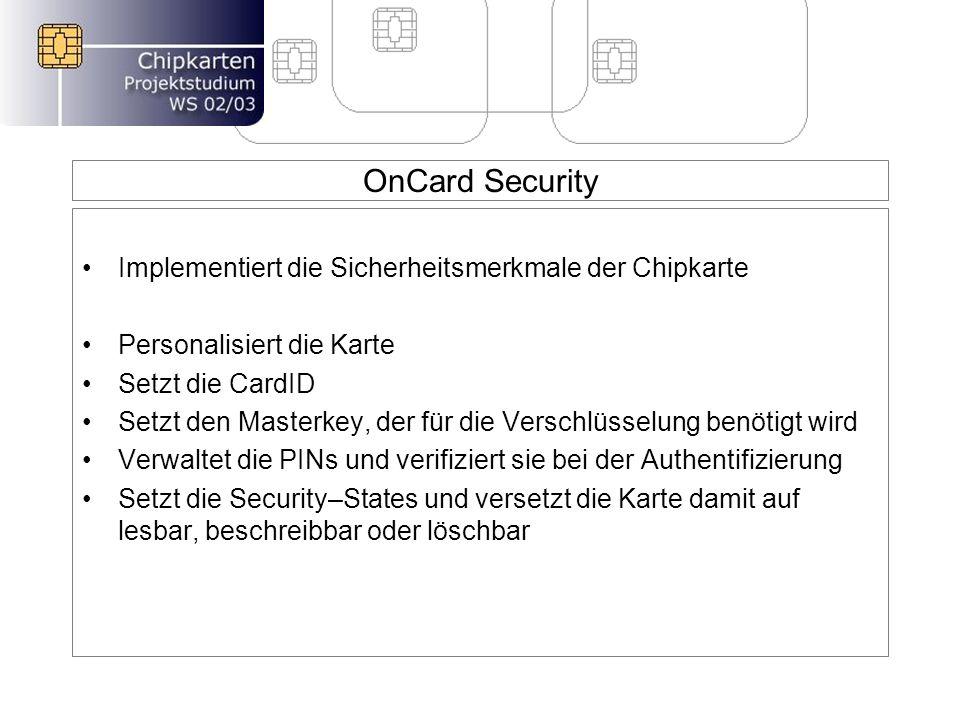 OnCard Security Implementiert die Sicherheitsmerkmale der Chipkarte Personalisiert die Karte Setzt die CardID Setzt den Masterkey, der für die Verschlüsselung benötigt wird Verwaltet die PINs und verifiziert sie bei der Authentifizierung Setzt die Security–States und versetzt die Karte damit auf lesbar, beschreibbar oder löschbar