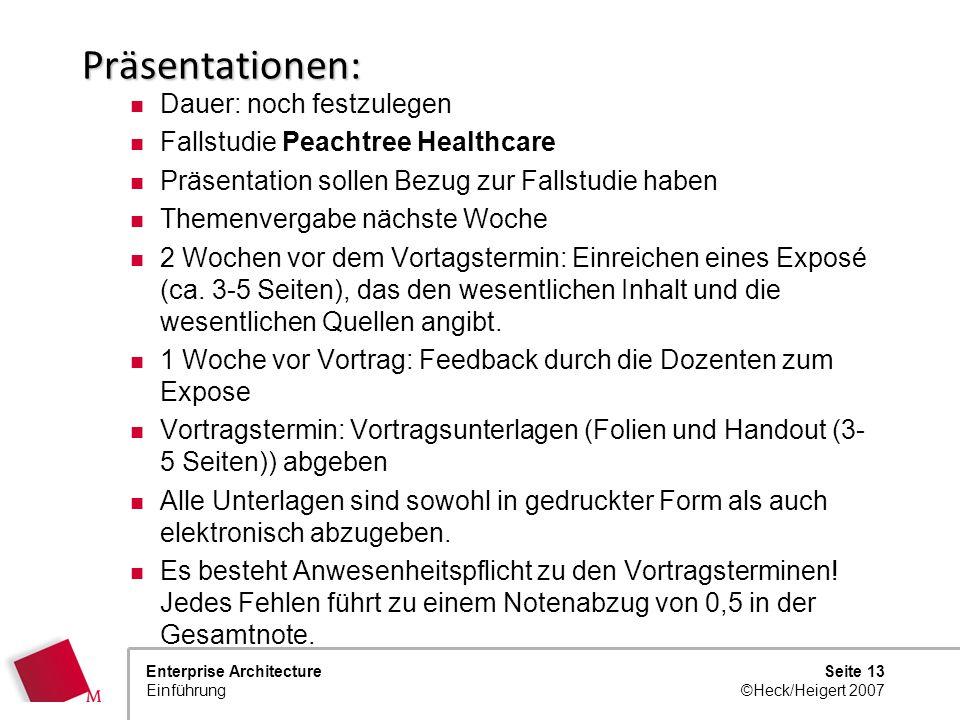 Seite 12 ©Heck/Heigert 2007 Enterprise Architecture Einführung Termine 12.10.EinführungHeck 26.10.Einführung und Fallstudie Heck 9.11.Vorträge zu Einz