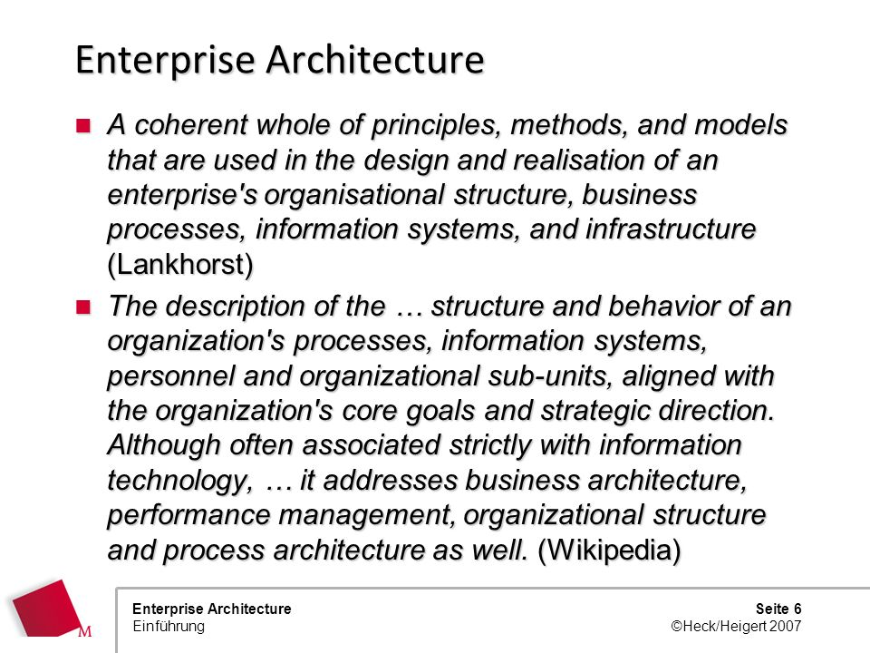 Seite 6 ©Heck/Heigert 2007 Enterprise Architecture Einführung Enterprise Architecture A coherent whole of principles, methods, and models that are used in the design and realisation of an enterprise s organisational structure, business processes, information systems, and infrastructure (Lankhorst) A coherent whole of principles, methods, and models that are used in the design and realisation of an enterprise s organisational structure, business processes, information systems, and infrastructure (Lankhorst) The description of the … structure and behavior of an organization s processes, information systems, personnel and organizational sub-units, aligned with the organization s core goals and strategic direction.