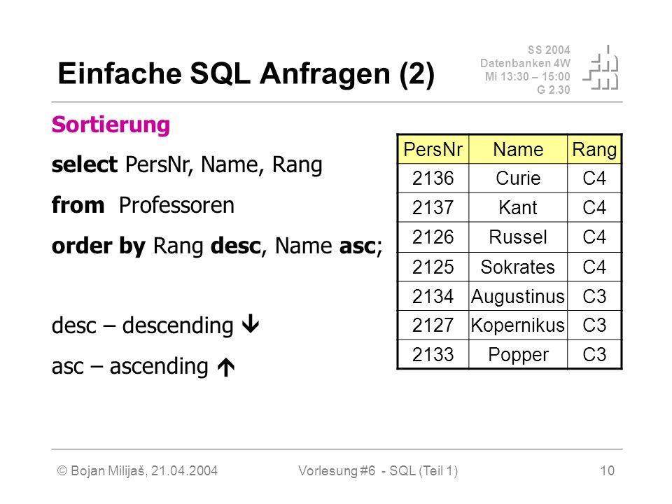 SS 2004 Datenbanken 4W Mi 13:30 – 15:00 G 2.30 © Bojan Milijaš, 21.04.2004Vorlesung #6 - SQL (Teil 1)10 Einfache SQL Anfragen (2) Sortierung select PersNr, Name, Rang fromProfessoren order by Rang desc, Name asc; desc – descending asc – ascending PersNrNameRang 2136CurieC4 2137KantC4 2126RusselC4 2125SokratesC4 2134AugustinusC3 2127KopernikusC3 2133PopperC3
