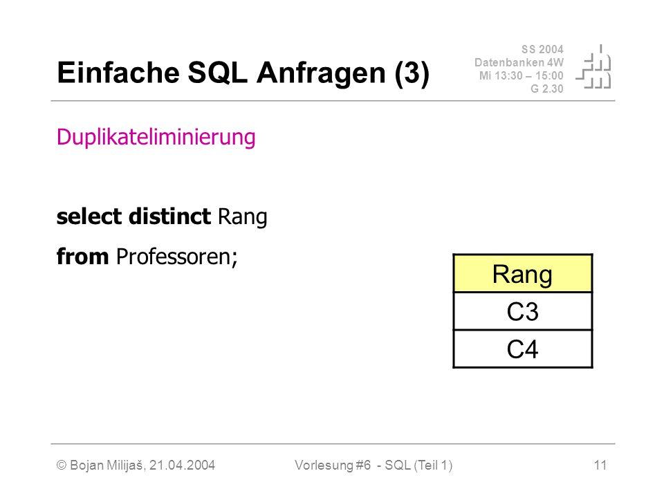 SS 2004 Datenbanken 4W Mi 13:30 – 15:00 G 2.30 © Bojan Milijaš, 21.04.2004Vorlesung #6 - SQL (Teil 1)11 Einfache SQL Anfragen (3) Duplikateliminierung select distinct Rang from Professoren; Rang C3 C4