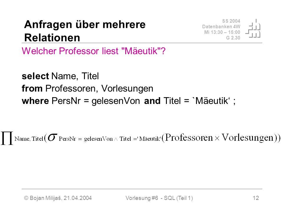SS 2004 Datenbanken 4W Mi 13:30 – 15:00 G 2.30 © Bojan Milijaš, 21.04.2004Vorlesung #6 - SQL (Teil 1)12 Anfragen über mehrere Relationen Welcher Professor liest Mäeutik .