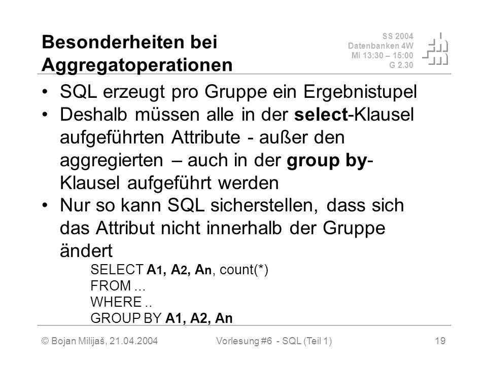 SS 2004 Datenbanken 4W Mi 13:30 – 15:00 G 2.30 © Bojan Milijaš, 21.04.2004Vorlesung #6 - SQL (Teil 1)19 Besonderheiten bei Aggregatoperationen SQL erzeugt pro Gruppe ein Ergebnistupel Deshalb müssen alle in der select-Klausel aufgeführten Attribute - außer den aggregierten – auch in der group by- Klausel aufgeführt werden Nur so kann SQL sicherstellen, dass sich das Attribut nicht innerhalb der Gruppe ändert SELECT A 1, A 2, A n, count(*) FROM...